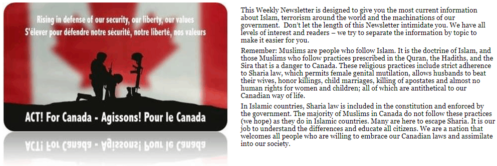 This Weekly Newsletter is designed to give you the most current information about Islam, terrorism around the world and the machinations of our government. Don't let the length of this Newsletter intimidate you. We have all levels of interest and readers – we try to separate the information by topic to make it easier for you. Remember: Muslims are people who follow Islam. It is the doctrine of Islam, and those Muslims who follow practices prescribed in the Quran, the Hadiths, and the Sira that is a danger to Canada. These religious practices include strict adherence to Sharia law, which permits female genital mutilation, allows husbands to beat their wives, honor killings, child marriages, killing of apostates and almost no human rights for women and children; all of which are antithetical to our Canadian way of life. In Islamic countries, Sharia law is included in the constitution and enforced by the government. The majority of Muslims in Canada do not follow these practices (we hope) as they do in Islamic countries. Many are here to escape Sharia. It is our job to understand the differences and educate all citizens. We are a nation that welcomes all people who are willing to embrace our Canadian laws and assimilate into our society.